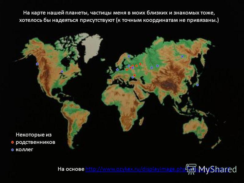 На основе http://www.ozykex.ru/displayimage.php?album=1&pos=4http://www.ozykex.ru/displayimage.php?album=1&pos=4 Некоторые из родственников коллег На карте нашей планеты, частицы меня в моих близких и знакомых тоже, хотелось бы надеяться присутствуют