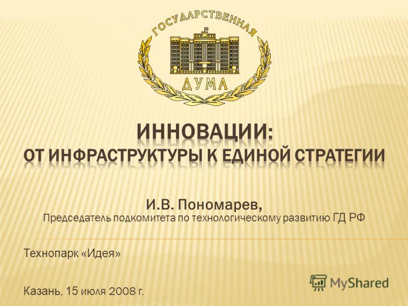 И.В. Пономарев, Председатель подкомитета по технологическому развитию ГД РФ Технопарк «Идея» Казань, 15 июля 2008 г.