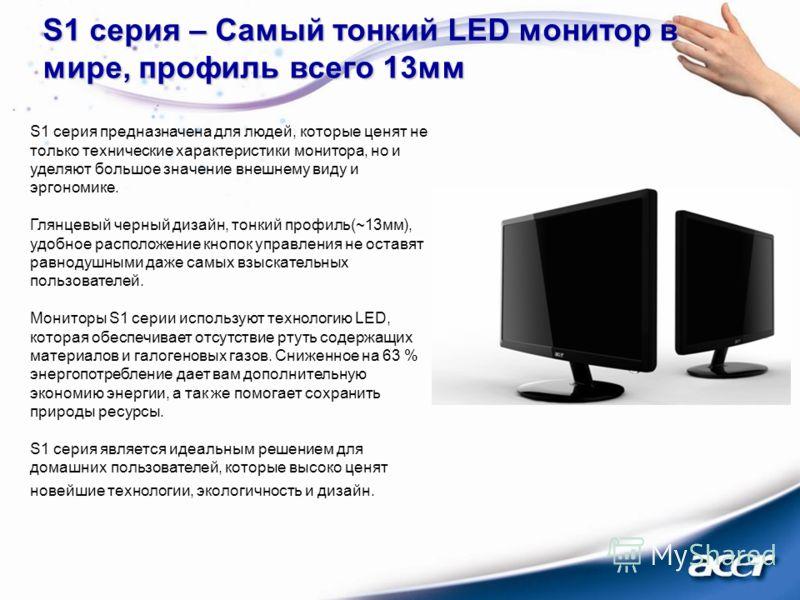 S1 серия – Самый тонкий LED монитор в мире, профиль всего 13мм S1 серия предназначена для людей, которые ценят не только технические характеристики монитора, но и уделяют большое значение внешнему виду и эргономике. Глянцевый черный дизайн, тонкий пр