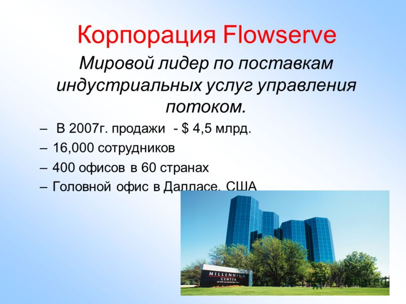 Корпорация Flowserve Мировой лидер по поставкам индустриальных услуг управления потоком. – В 2007г. продажи - $ 4,5 млрд. –16,000 сотрудников –400 офисов в 60 странах –Головной офис в Далласе, США