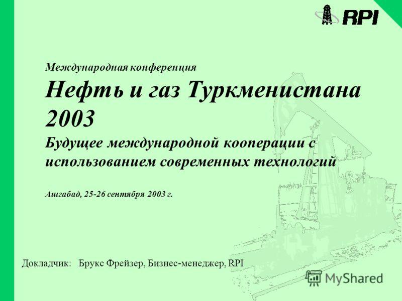 Международная конференция Нефть и газ Туркменистана 2003 Будущее международной кооперации с использованием современных технологий Ашгабад, 25-26 сентября 2003 г. Докладчик: Брукс Фрейзер, Бизнес-менеджер, RPI