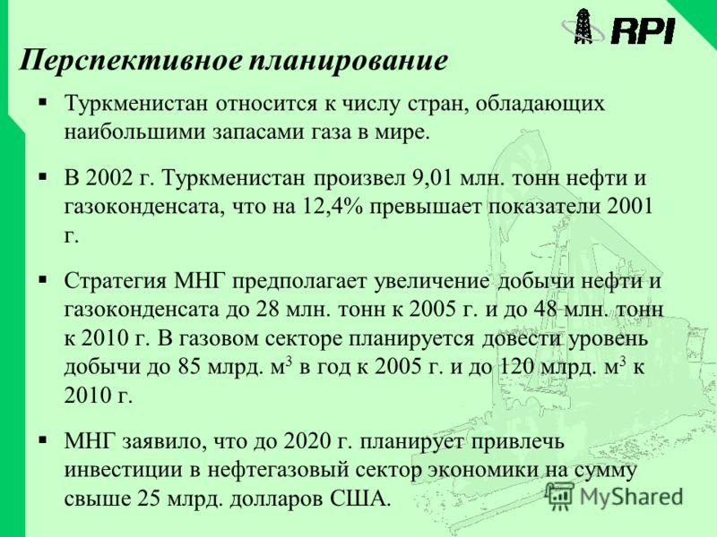 Перспективное планирование Туркменистан относится к числу стран, обладающих наибольшими запасами газа в мире. В 2002 г. Туркменистан произвел 9,01 млн. тонн нефти и газоконденсата, что на 12,4% превышает показатели 2001 г. Стратегия МНГ предполагает