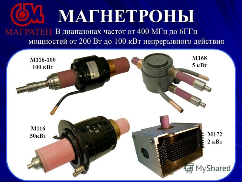 МАГНЕТРОНЫ В диапазонах частот от 400 МГц до 6ГГц мощностей от 200 Вт до 100 кВт непрерывного действия М116-100 100 кВт М116 50кВт М168 5 кВт М172 2 кВт