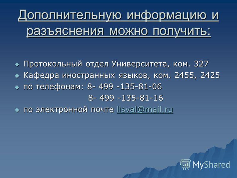 Дополнительную информацию и разъяснения можно получить: Протокольный отдел Университета, ком. 327 Протокольный отдел Университета, ком. 327 Кафедра иностранных языков, ком. 2455, 2425 Кафедра иностранных языков, ком. 2455, 2425 по телефонам: 8- 499 -