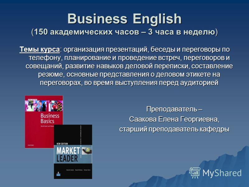 Business English (150 академических часов – 3 часа в неделю) Темы курса: организация презентаций, беседы и переговоры по телефону, планирование и проведение встреч, переговоров и совещаний, развитие навыков деловой переписки, составление резюме, осно