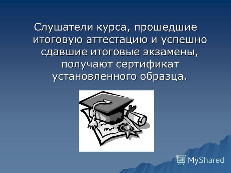 Слушатели курса, прошедшие итоговую аттестацию и успешно сдавшие итоговые экзамены, получают сертификат установленного образца.