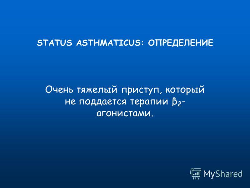 STATUS ASTHMATICUS: ОПРЕДЕЛЕНИЕ Очень тяжелый приступ, который не поддается терапии β 2 - агонистами.