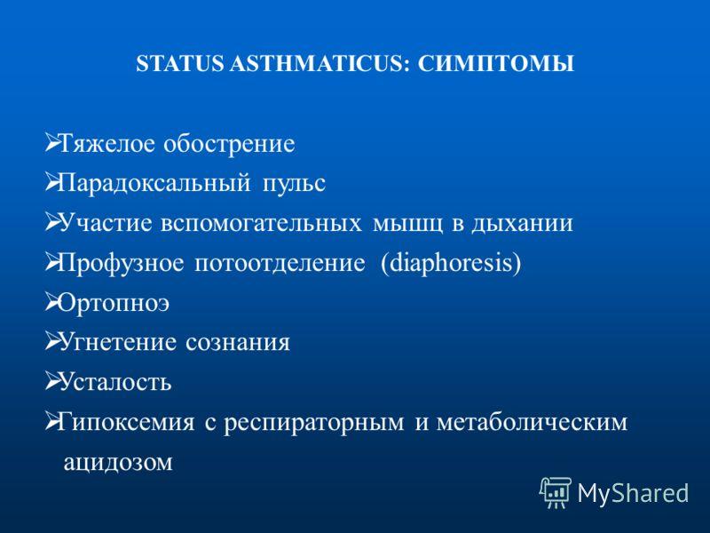 STATUS ASTHMATICUS: СИМПТОМЫ Тяжелое обострение Парадоксальный пульс Участие вспомогательных мышц в дыхании Профузное потоотделение (diaphoresis) Ортопноэ Угнетение сознания Усталость Гипоксемия с респираторным и метаболическим ацидозом