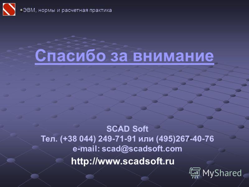 Спасибо за внимание http://www.scadsoft.ru SCAD Soft Тел. (+38 044) 249-71-91 или (495)267-40-76 e-mail: scad@scadsoft.com ЭВМ, нормы и расчетная практика