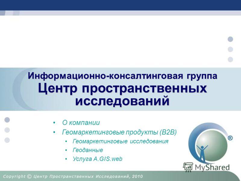 Центр пространственных исследований Информационно-консалтинговая группа О компании Геомаркетинговые продукты (B2B) Геомаркетинговые исследования Геоданные Услуга A.GIS.web