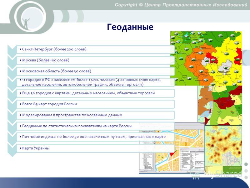 Геоданные Санкт-Петербург (более 200 слоев)Москва (более 100 слоев)Московская область (более 30 слоев) 11 городов в РФ с населением более 1 млн. человек (4 основных слоя: карта, детальное население, автомобильный трафик, объекты торговли) Еще 36 горо
