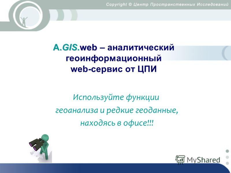 А.GIS.web А.GIS.web – аналитический геоинформационный web-сервис от ЦПИ Используйте функции геоанализа и редкие геоданные, находясь в офисе!!!