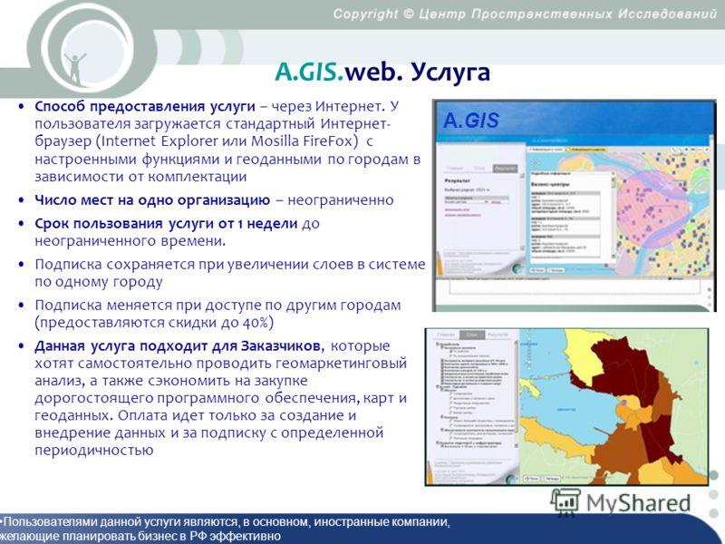 А.GIS.web. Услуга Способ предоставления услуги – через Интернет. У пользователя загружается стандартный Интернет- браузер (Internet Explorer или Mosilla FireFox) с настроенными функциями и геоданными по городам в зависимости от комплектации Число мес