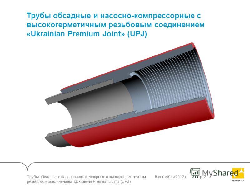 5 сентября 2012 г.Стр. 2 Трубы обсадные и насосно-компрессорные с высокогерметичным резьбовым соединением «Ukrainian Premium Joint» (UPJ)