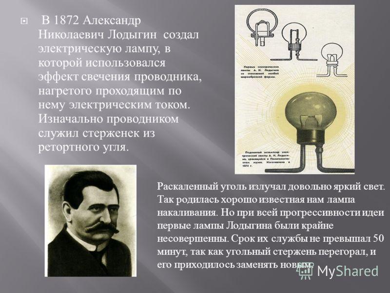 В 1872 Александр Николаевич Лодыгин создал электрическую лампу, в которой использовался эффект свечения проводника, нагретого проходящим по нему электрическим током. Изначально проводником служил стерженек из ретортного угля. Раскаленный уголь излуча