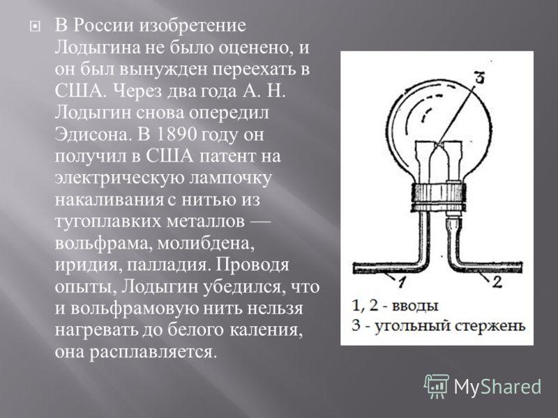 В России изобретение Лодыгина не было оценено, и он был вынужден переехать в США. Через два года А. Н. Лодыгин снова опередил Эдисона. В 1890 году он получил в США патент на электрическую лампочку накаливания с нитью из тугоплавких металлов вольфрама