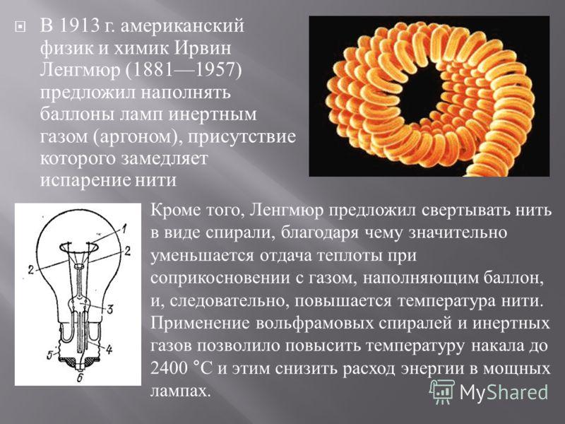 В 1913 г. американский физик и химик Ирвин Ленгмюр (18811957) предложил наполнять баллоны ламп инертным газом ( аргоном ), присутствие которого замедляет испарение нити Кроме того, Ленгмюр предложил свертывать нить в виде спирали, благодаря чему знач