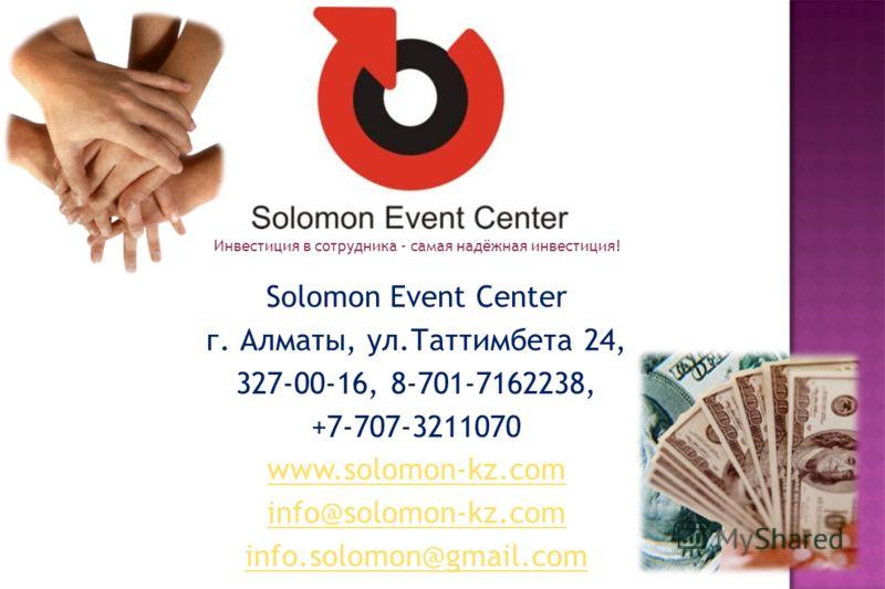 Solomon Event Center г. Алматы, ул.Таттимбета 24, 327-00-16, 8-701-7162238, +7-707-3211070 www.solomon-kz.com info@solomon-kz.com info.solomon@gmail.com 9 Инвестиция в сотрудника - самая надёжная инвестиция!