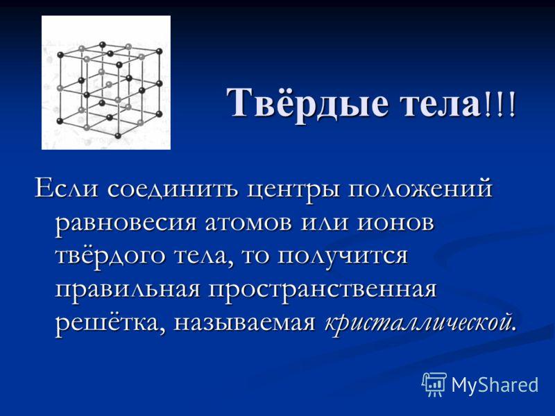 Твёрдые тела!!! Если соединить центры положений равновесия атомов или ионов твёрдого тела, то получится правильная пространственная решётка, называемая кристаллической.
