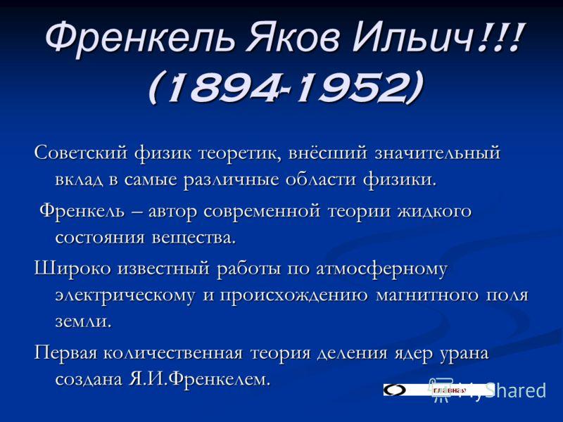 Френкель Яков Ильич!!! (1894-1952) Советский физик теоретик, внёсший значительный вклад в самые различные области физики. Френкель – автор современной теории жидкого состояния вещества. Френкель – автор современной теории жидкого состояния вещества.
