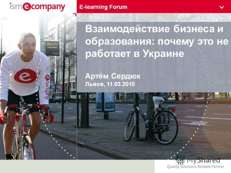 Взаимодействие бизнеса и образования: почему это не работает в Украине Артём Сердюк Львов, 11.03.2010 E-learning Forum