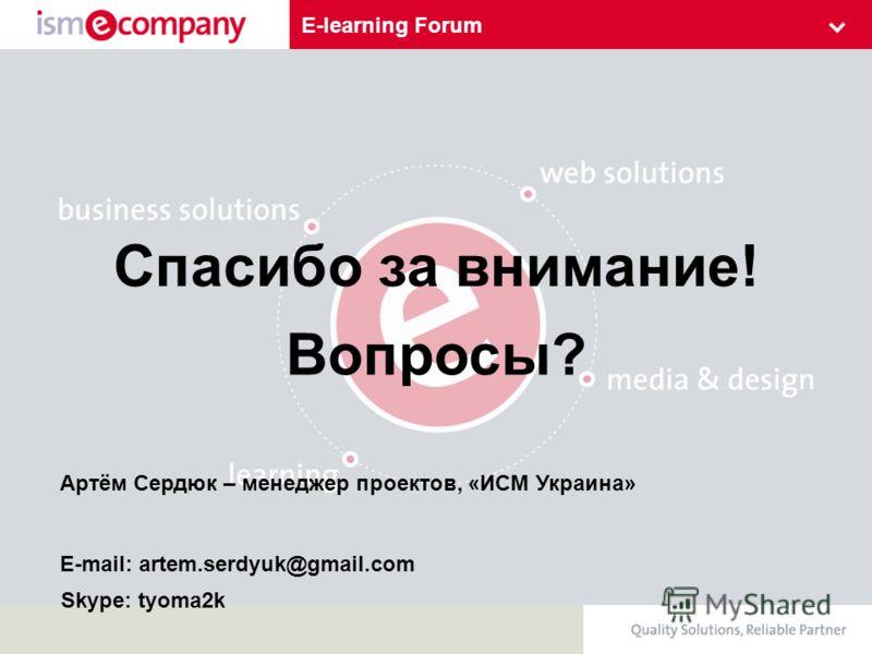 E-learning Forum Спасибо за внимание! Артём Сердюк – менеджер проектов, «ИСМ Украина» E-mail: artem.serdyuk@gmail.com Вопросы? Skype: tyoma2k