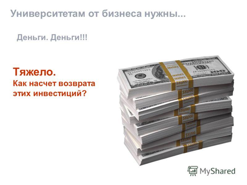Университетам от бизнеса нужны... Деньги. Деньги!!! Тяжело. Как насчет возврата этих инвестиций?