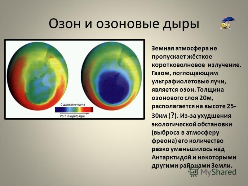 Озон и озоновые дыры Земная атмосфера не пропускает жёсткое коротковолновое излучение. Газом, поглощающим ультрафиолетовые лучи, является озон. Толщина озонового слоя 20м, располагается на высоте 25- 30км ( ? ). Из-за ухудшения экологической обстанов