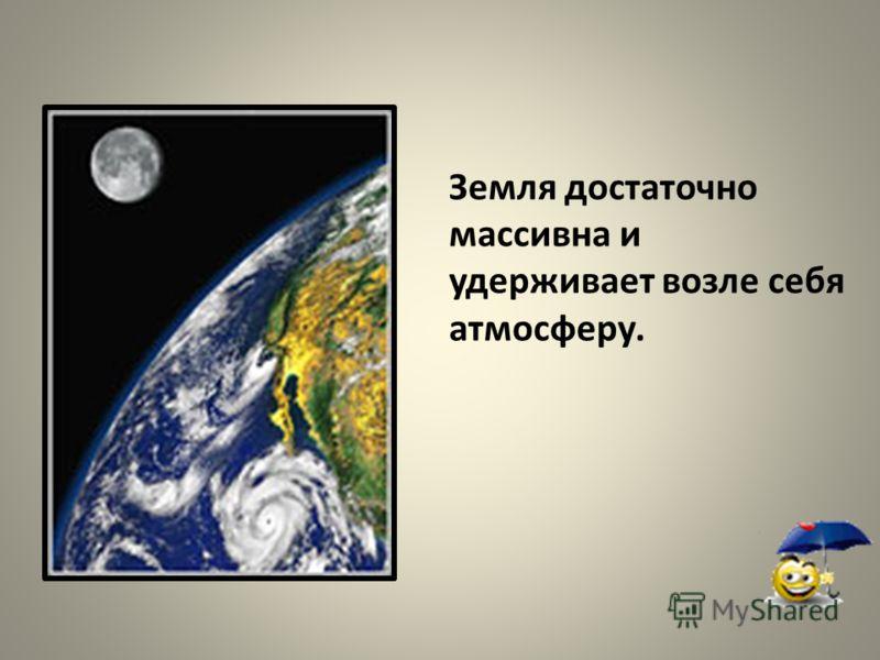 Земля достаточно массивна и удерживает возле себя атмосферу.