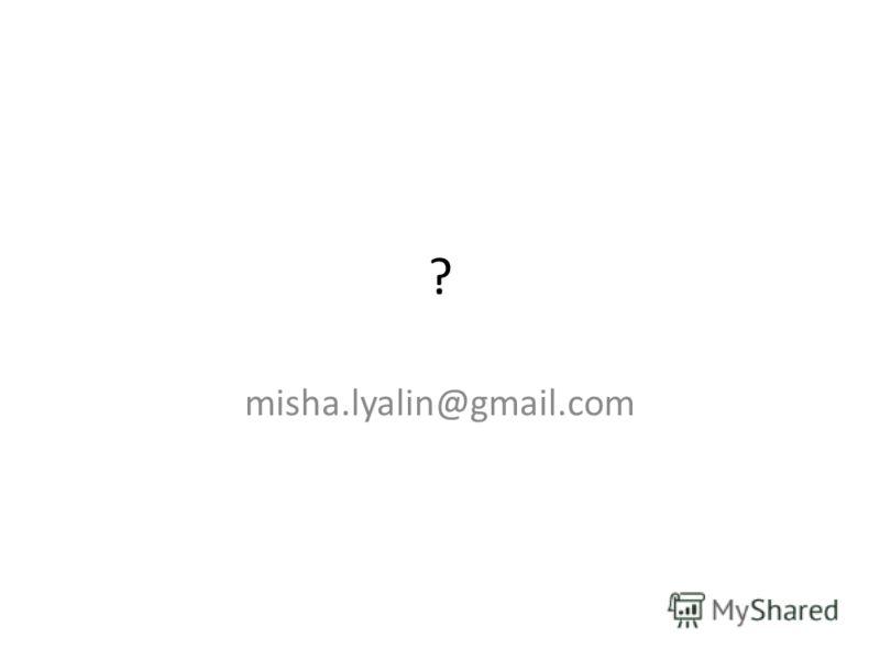 ? misha.lyalin@gmail.com