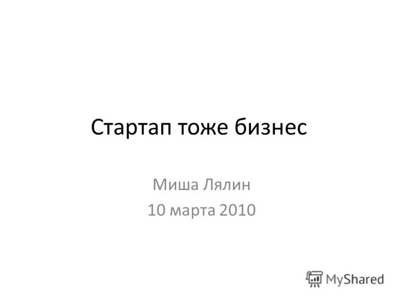 Стартап тоже бизнес Миша Лялин 10 марта 2010