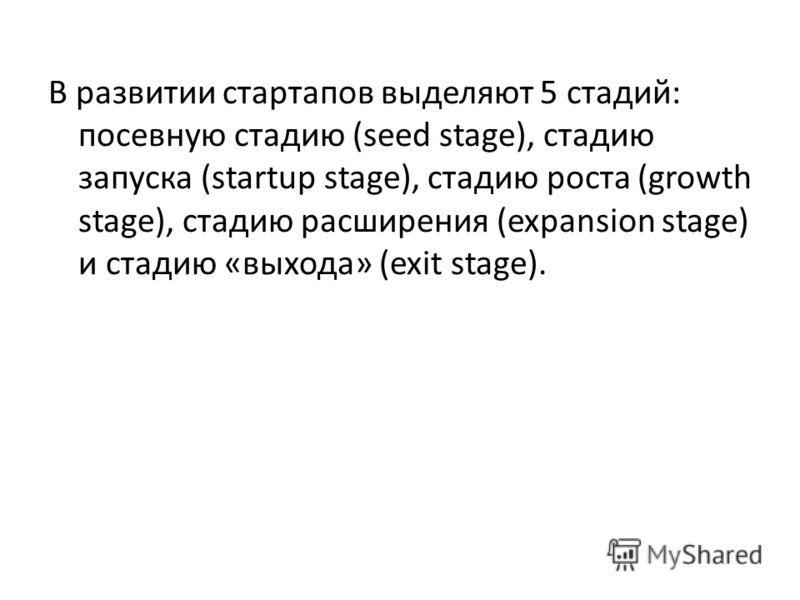 В развитии стартапов выделяют 5 стадий: посевную стадию (seed stage), стадию запуска (startup stage), стадию роста (growth stage), стадию расширения (expansion stage) и стадию «выхода» (exit stage).
