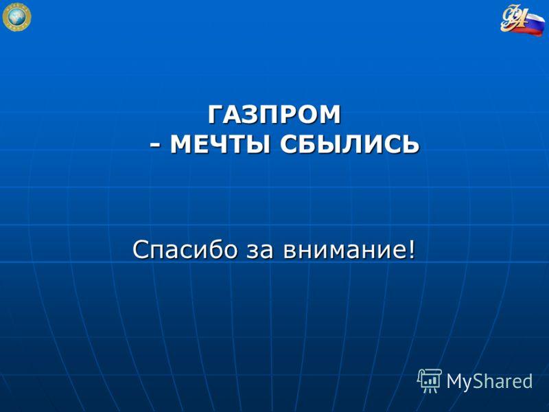 ГАЗПРОМ - МЕЧТЫ СБЫЛИСЬ Спасибо за внимание!