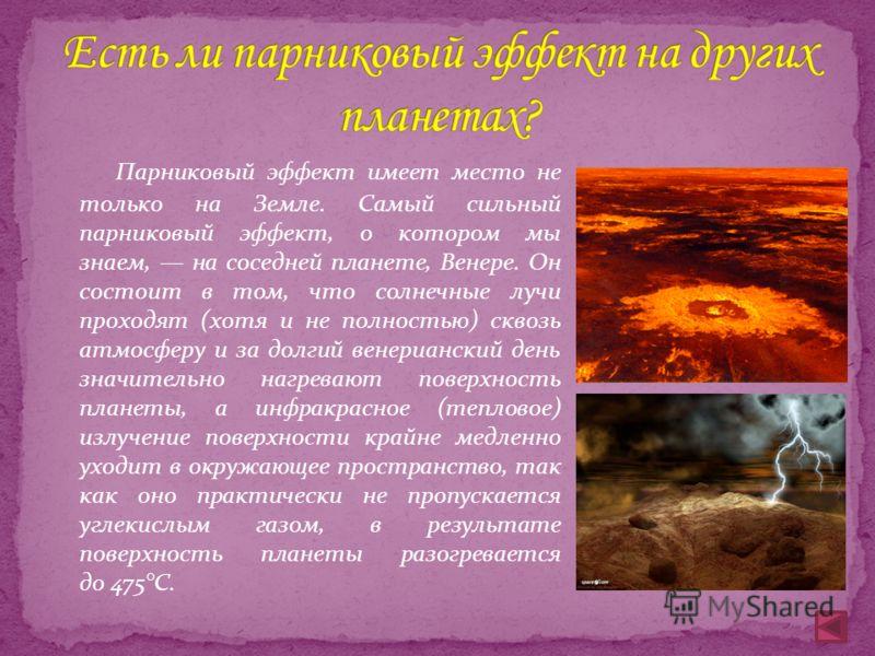 Парниковый эффект имеет место не только на Земле. Самый сильный парниковый эффект, о котором мы знаем, на соседней планете, Венере. Он состоит в том, что солнечные лучи проходят (хотя и не полностью) сквозь атмосферу и за долгий венерианский день зна