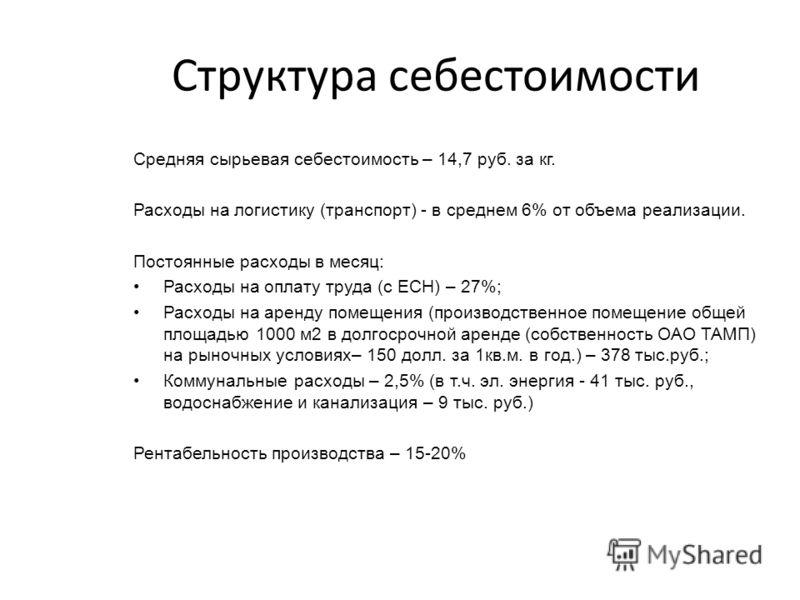 Структура себестоимости Средняя сырьевая себестоимость – 14,7 руб. за кг. Расходы на логистику (транспорт) - в среднем 6% от объема реализации. Постоянные расходы в месяц: Расходы на оплату труда (с ЕСН) – 27%; Расходы на аренду помещения (производст