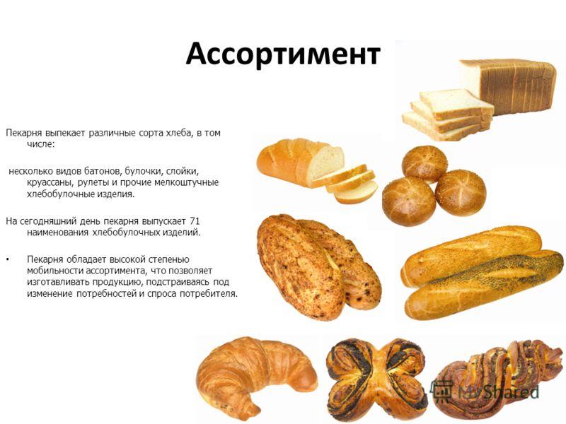 Ассортимент Пекарня выпекает различные сорта хлеба, в том числе: несколько видов батонов, булочки, слойки, круассаны, рулеты и прочие мелкоштучные хлебобулочные изделия. На сегодняшний день пекарня выпускает 71 наименования хлебобулочных изделий. Пек