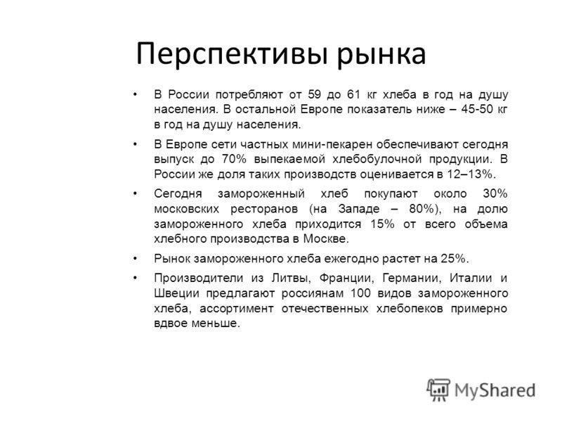 Перспективы рынка В России потребляют от 59 до 61 кг хлеба в год на душу населения. В остальной Европе показатель ниже – 45-50 кг в год на душу населения. В Европе сети частных мини-пекарен обеспечивают сегодня выпуск до 70% выпекаемой хлебобулочной