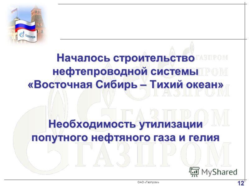 ОАО «Газпром» Началось строительство нефтепроводной системы «Восточная Сибирь – Тихий океан» Необходимость утилизации попутного нефтяного газа и гелия 12