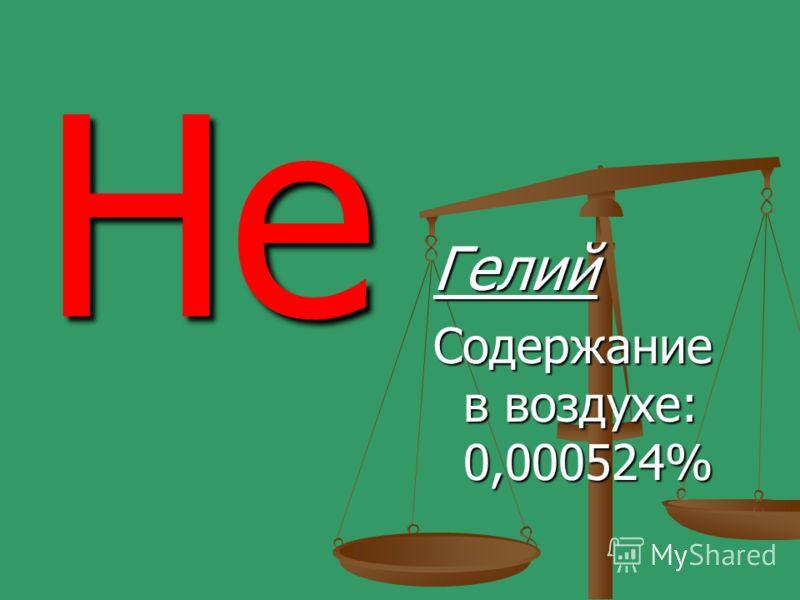He Гелий Содержание в воздухе: 0,000524%