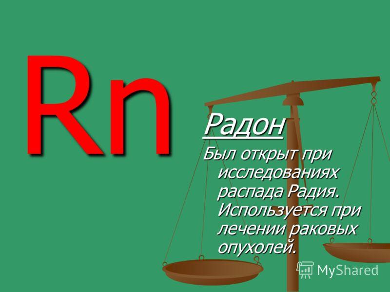 Rn Радон Был открыт при исследованиях распада Радия. Используется при лечении раковых опухолей.