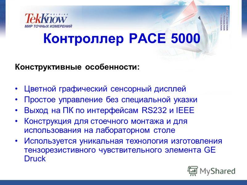 Контроллер РАСЕ 5000 Конструктивные особенности: Цветной графический сенсорный дисплей Простое управление без специальной указки Выход на ПК по интерфейсам RS232 и IEEE Конструкция для стоечного монтажа и для использования на лабораторном столе Испол