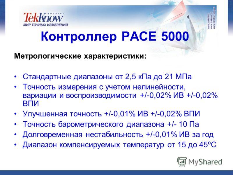 Контроллер РАСЕ 5000 Метрологические характеристики: Стандартные диапазоны от 2,5 кПа до 21 МПа Точность измерения с учетом нелинейности, вариации и воспроизводимости +/-0,02% ИВ +/-0,02% ВПИ Улучшенная точность +/-0,01% ИВ +/-0,02% ВПИ Точность баро