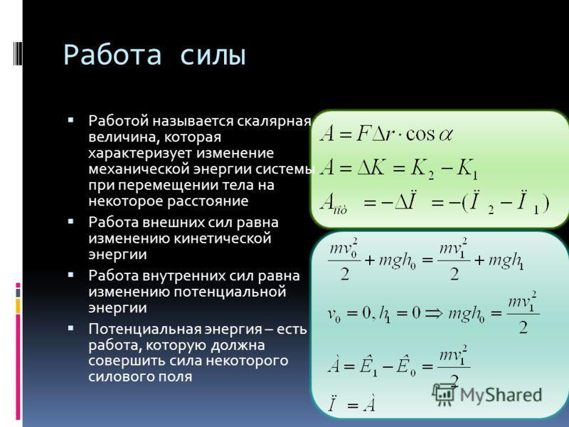 Работа силы Работой называется скалярная величина, которая характеризует изменение механической энергии системы при перемещении тела на некоторое расстояние Работа внешних сил равна изменению кинетической энергии Работа внутренних сил равна изменению