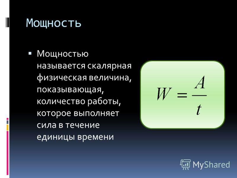 Мощность Мощностью называется скалярная физическая величина, показывающая, количество работы, которое выполняет сила в течение единицы времени