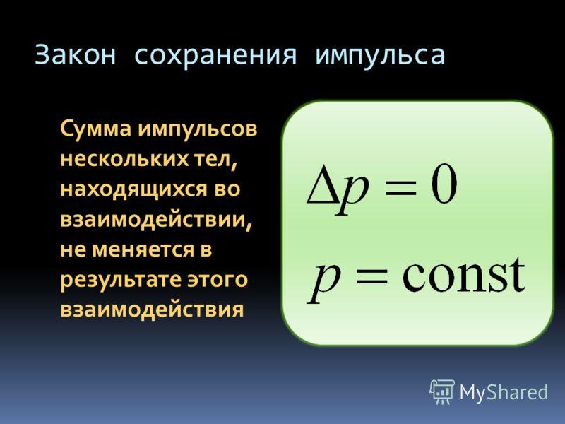 Закон сохранения импульса Сумма импульсов нескольких тел, находящихся во взаимодействии, не меняется в результате этого взаимодействия