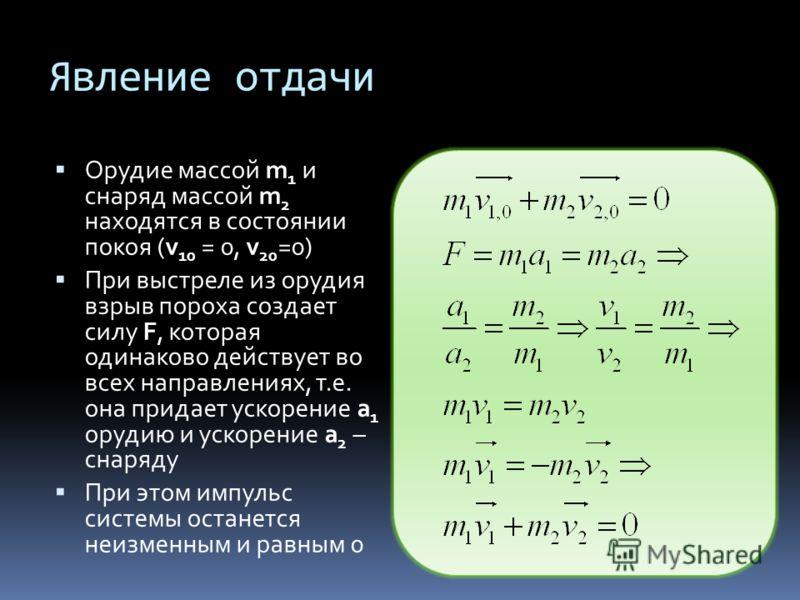 Явление отдачи Орудие массой m 1 и снаряд массой m 2 находятся в состоянии покоя (v 10 = 0, v 20 =0) При выстреле из орудия взрыв пороха создает силу F, которая одинаково действует во всех направлениях, т.е. она придает ускорение a 1 орудию и ускорен