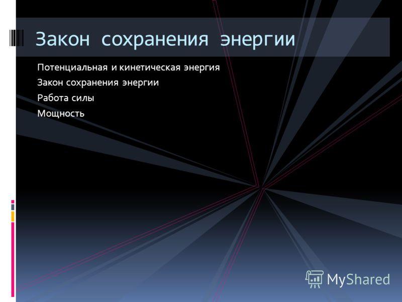 Потенциальная и кинетическая энергия Закон сохранения энергии Работа силы Мощность Закон сохранения энергии