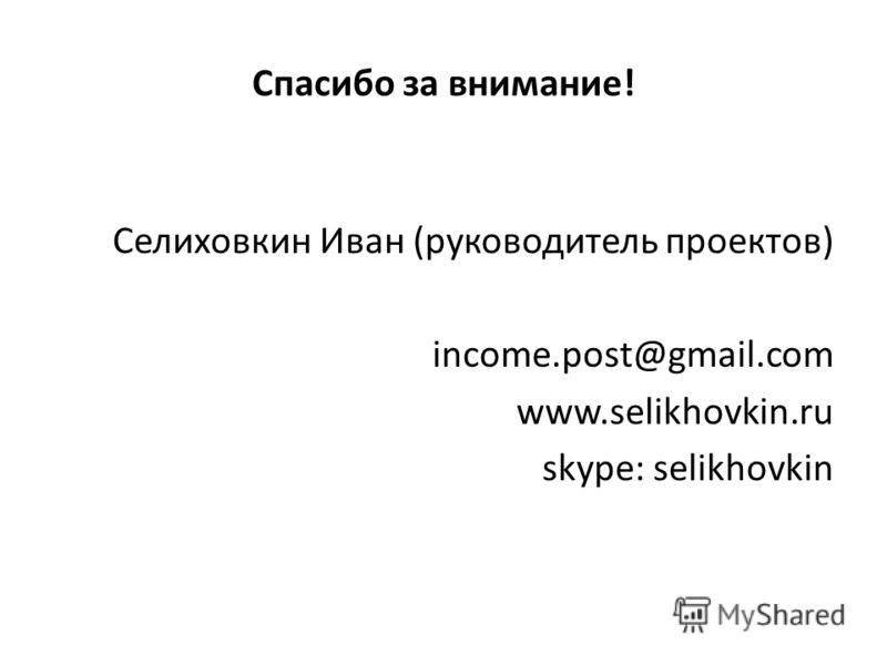 Спасибо за внимание! Селиховкин Иван (руководитель проектов) income.post@gmail.com www.selikhovkin.ru skype: selikhovkin