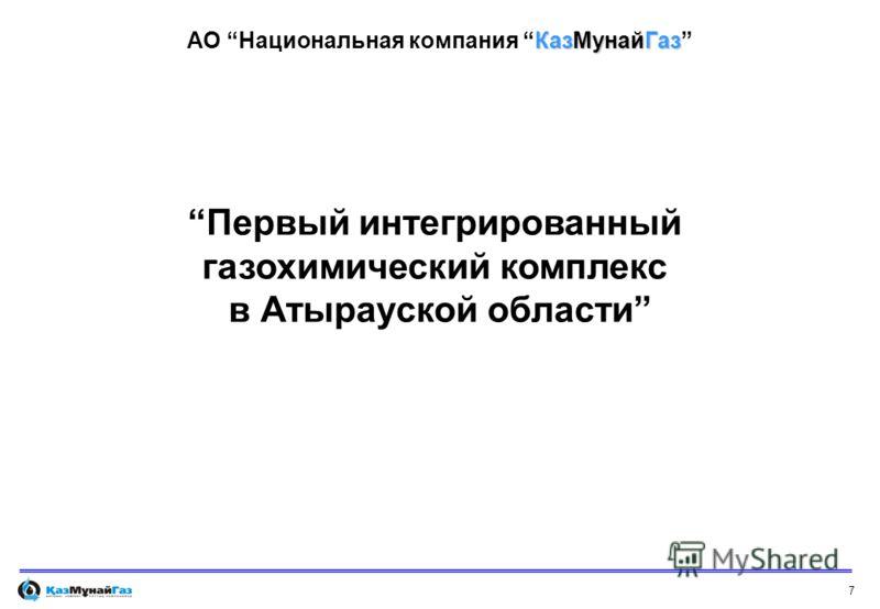 7 Первый интегрированный газохимический комплекс в Атырауской области КазМунайГаз АО Национальная компания КазМунайГаз