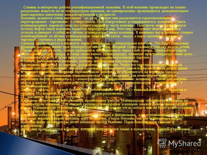 Сложна и интересна работа ректификационной колонны. В этой колонне происходит не только разделение веществ по их температурам кипения, но одновременно производится дополнительное многократное кипячение конденсирующейся жидкости. Колонны делаются очен